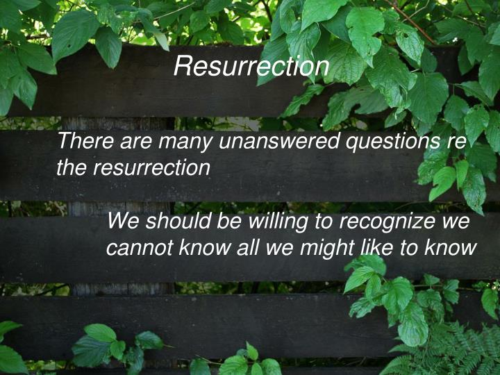 There are many unanswered questions re the resurrection