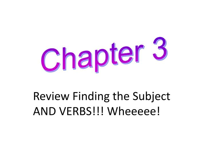 Review finding the subject and verbs wheeeee