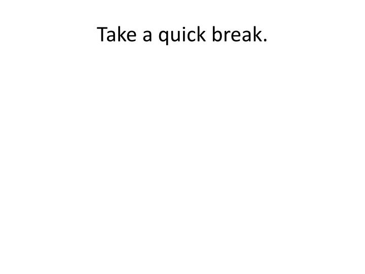 Take a quick break.