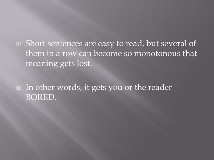 Short sentences are easy to read, but several of them in a row can become so monotonous that meaning gets lost.