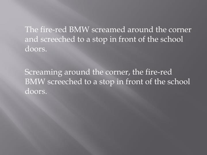 The fire-red BMW screamed around the corner and screeched to a stop in front of the school doors.