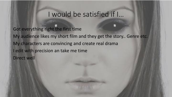 I would be satisfied if I…