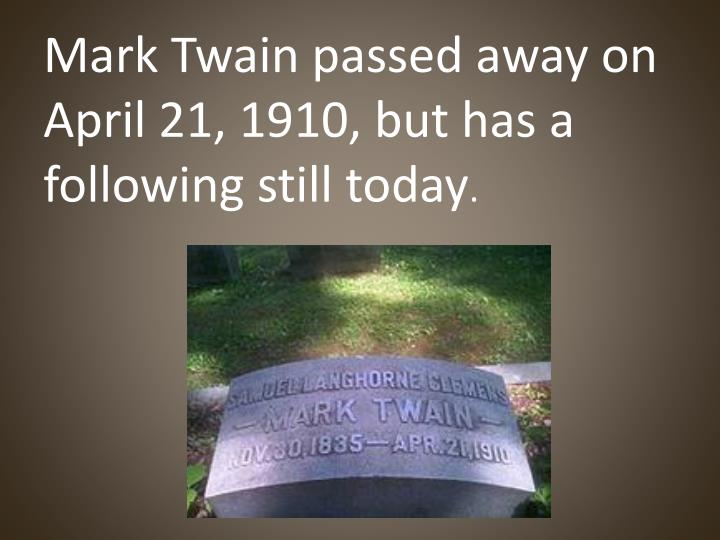 Mark Twain passed away on April 21, 1910, but has a following still today