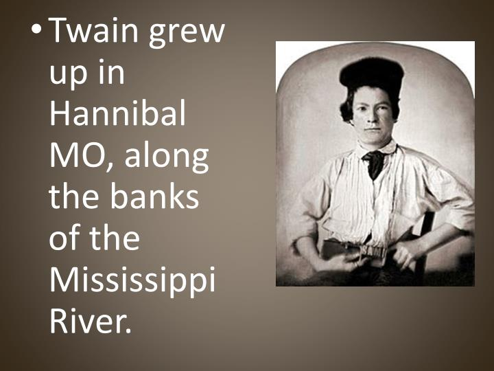 Twain grew up in Hannibal MO, along the banks of the Mississippi River.