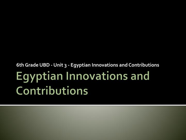 6 th grade ubd unit 3 egyptian innovations and contributions