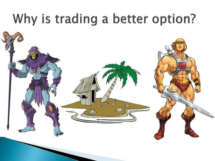 Why is trading a better option?
