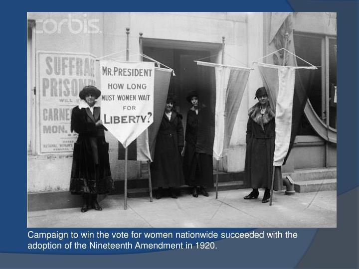 Campaign to win the vote for women nationwide succeeded with the adoption of the Nineteenth Amendment in 1920.