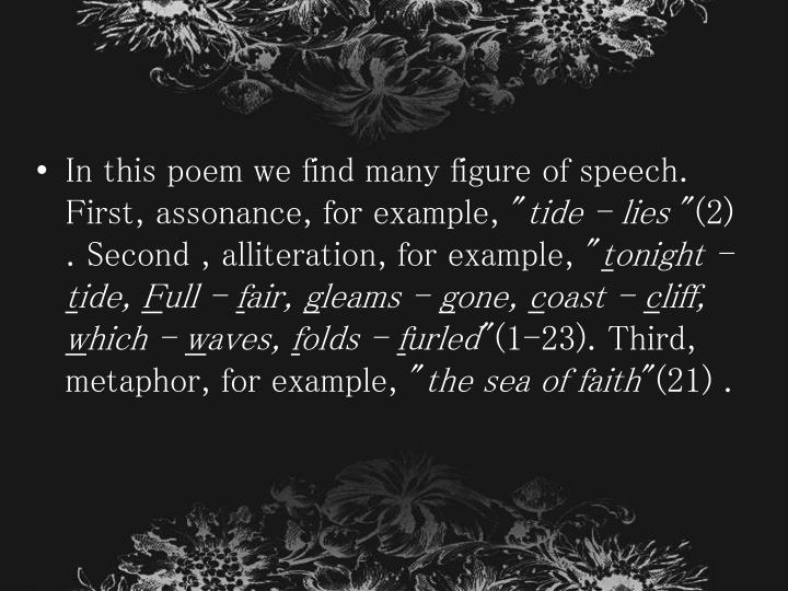 In this poem we find many figure of speech. First, assonance, for example, ""