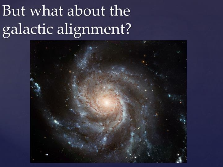 But what about the galactic alignment?