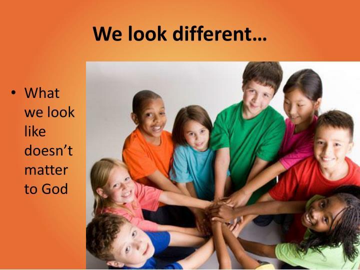 We look different…