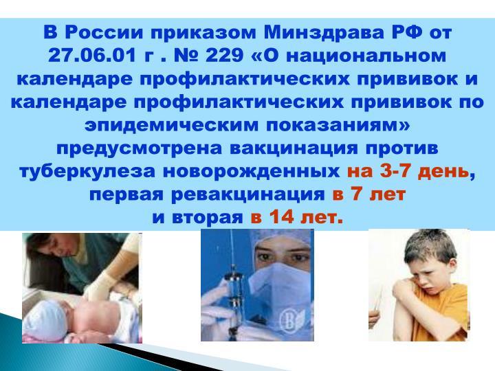 В России приказом Минздрава РФ от 27.06.01 г . № 229 «О национальном календаре профилактических прививок и календаре профилактических прививок по эпидемическим показаниям» предусмотрена вакцинация против туберкулеза новорожденных