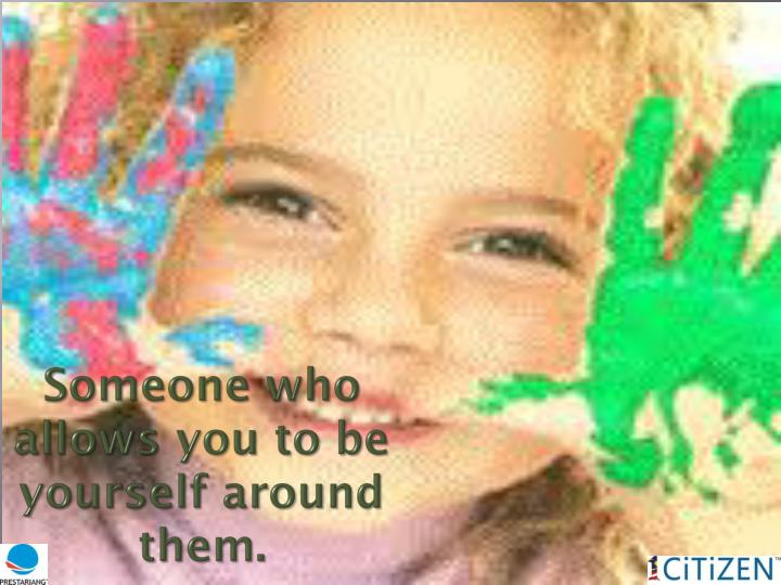 Someone who allows you to be  yourself around them.
