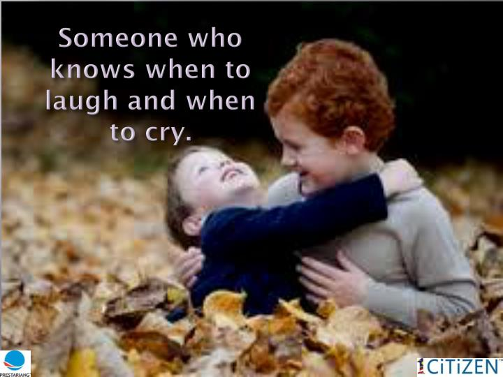 Someone who knows when to  laugh and when to cry.
