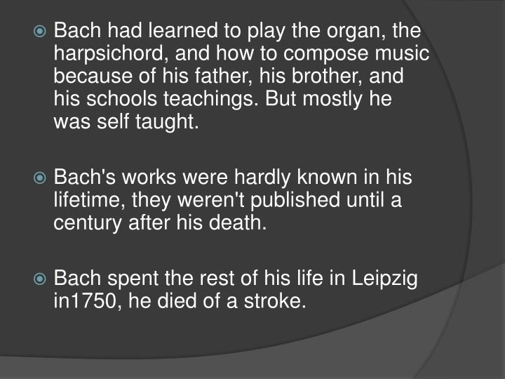 Bach had learned to play the organ, the harpsichord, and how to compose music because of his father, his brother, and his schools teachings. But mostly he was self taught.