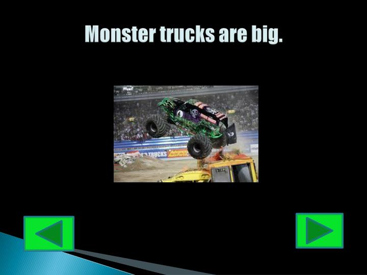 Monster trucks are big.