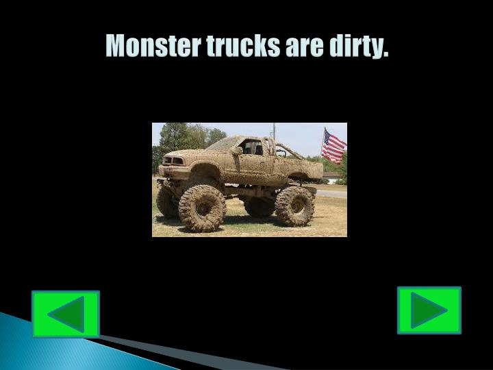 Monster trucks are dirty.