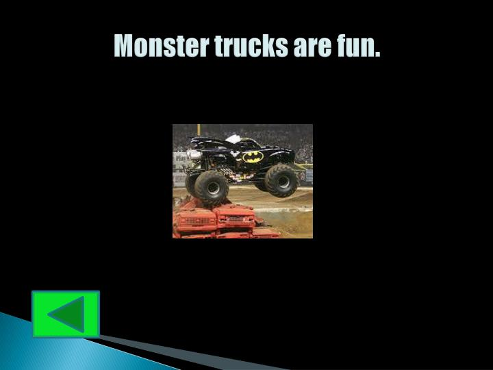 Monster trucks are fun.