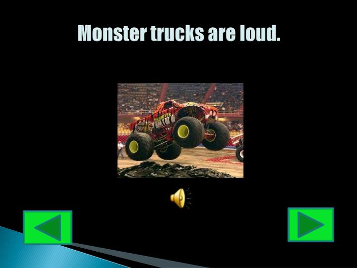 Monster trucks are loud.