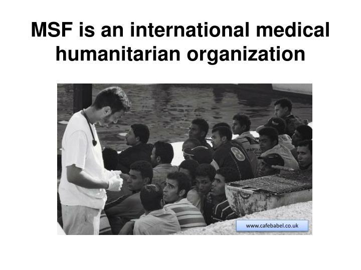 MSF is an international medical humanitarian organization