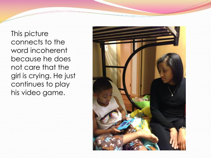 This picture connects to the word incoherent because he does not care that the girl is crying. He just continues to play his video game.