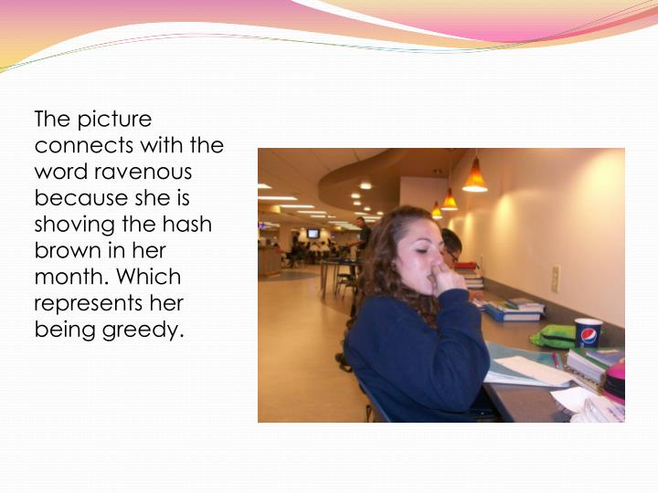The picture connects with the word ravenous because she is shoving the hash brown in her month. Whic...