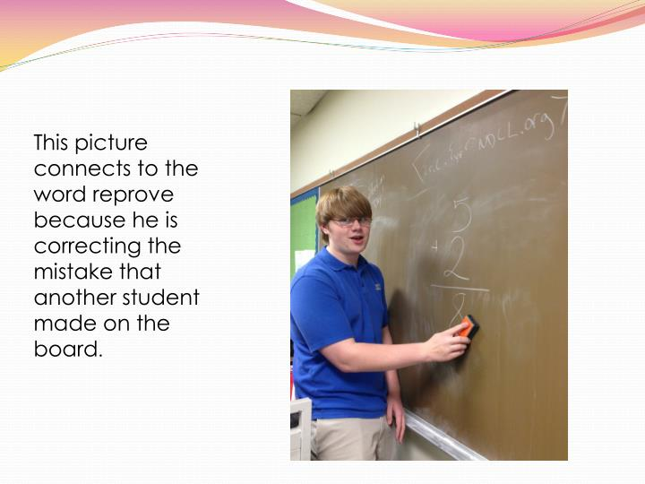 This picture connects to the word reprove because he is correcting the mistake that  another student made on the board