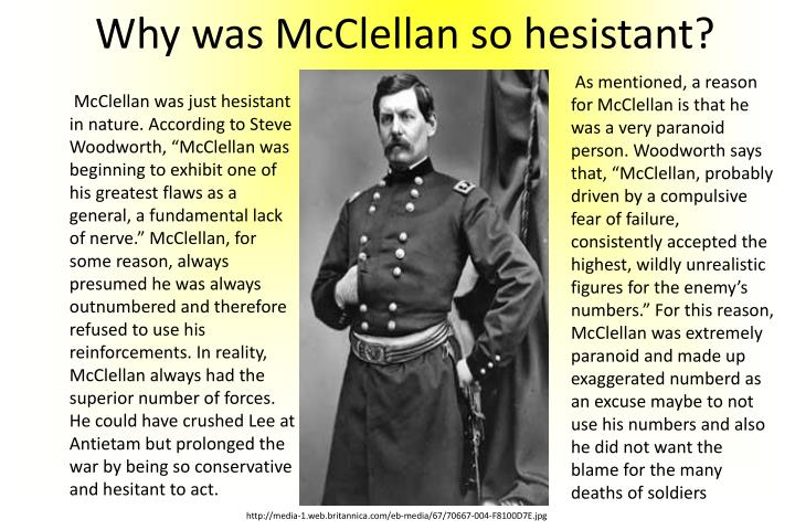 "As mentioned, a reason for McClellan is that he was a very paranoid person. Woodworth says that, ""McClellan, probably driven by a compulsive fear of failure, consistently accepted the highest, wildly unrealistic figures for the enemy's numbers."" For this reason, McClellan was extremely paranoid and made up exaggerated"