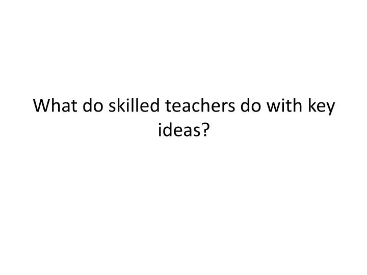 What do skilled teachers do with key ideas?