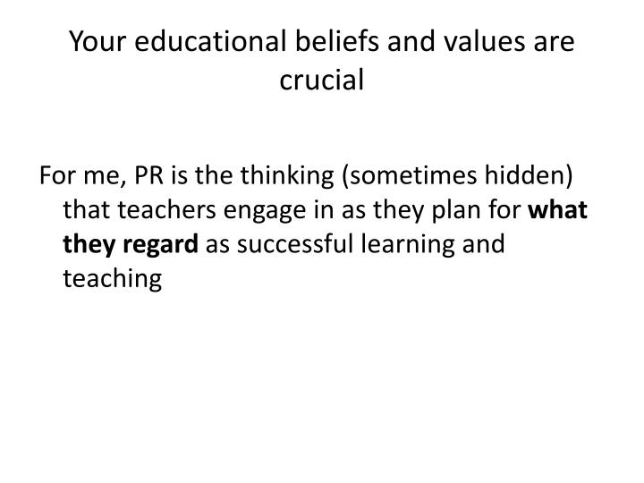 Your educational beliefs and values are crucial