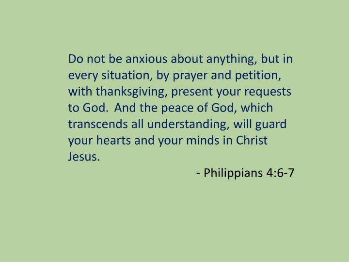 Do not be anxious about anything,but in every situation, by prayer and petition, with thanksgiving, present your requests to God.