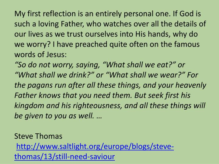 My first reflection is an entirely personal one. If God is such a loving Father, who watches over all the details of our lives as we trust ourselves into His hands, why do we worry? I have preached quite often on the famous words of Jesus: