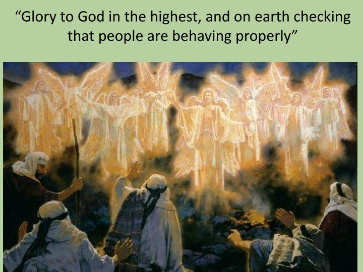 """Glory to God in the highest, and on earth checking that people are behaving properly"""