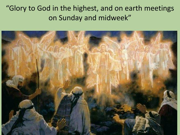 """Glory to God in the highest, and on earth meetings on Sunday and midweek"""
