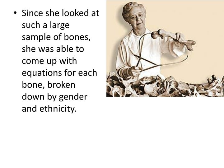 Since she looked at such a large sample of bones, she was able to come up with equations for each bone, broken down by gender and ethnicity.