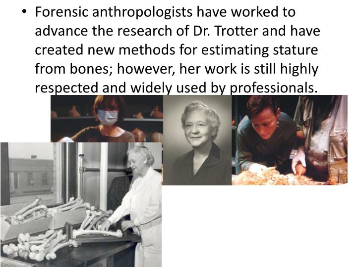 Forensic anthropologists have worked to advance the research of Dr. Trotter and have created new methods for estimating stature from bones; however, her work is still highly respected and widely used by professionals.