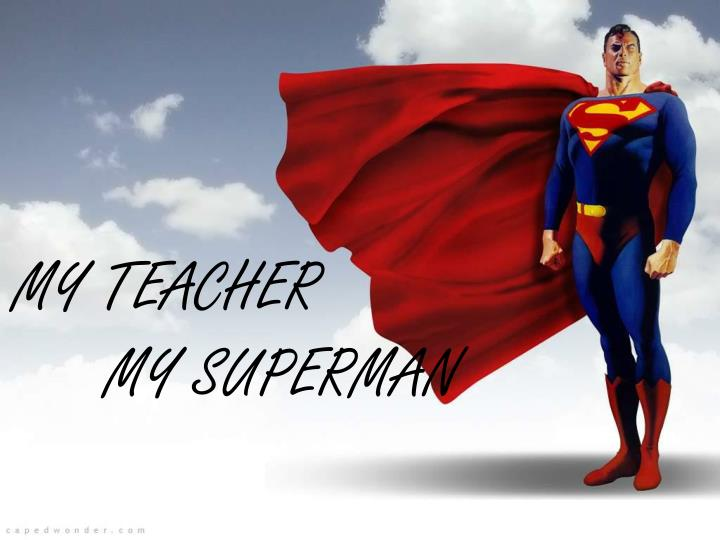 My teacher my superman