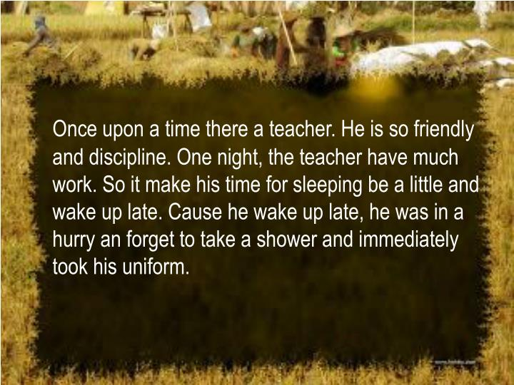 Once upon a time there a teacher. He is so friendly and discipline. One night, the teacher have much...