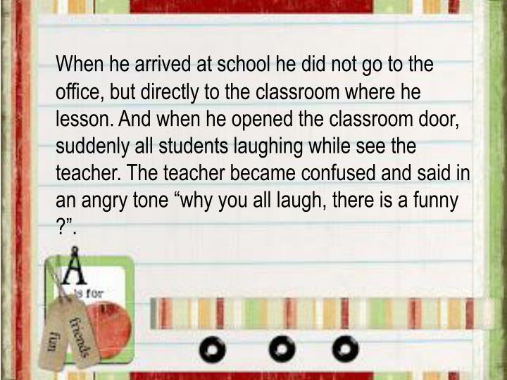When he arrived at school he did not go to the office, but directly to the classroom where he lesson...