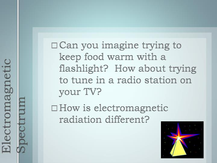 Can you imagine trying to keep food warm with a flashlight?  How about trying to tune in a radio station on your TV?
