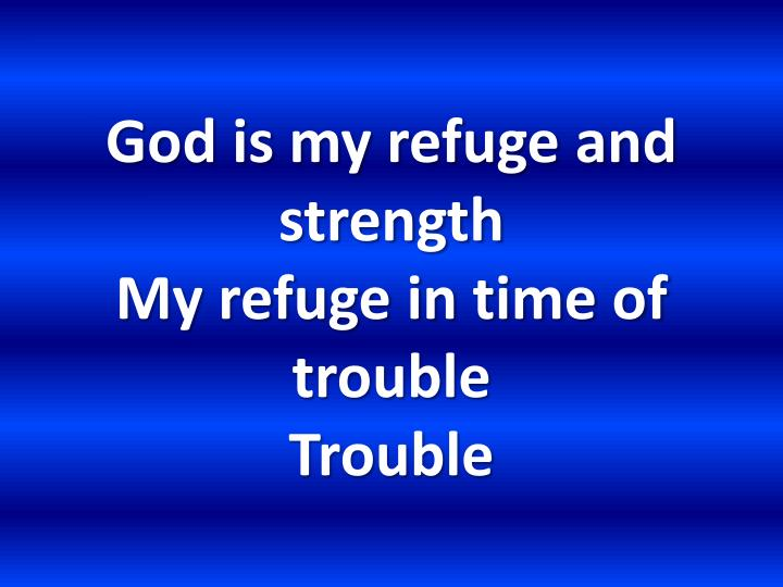 God is my refuge and strength my refuge in time of trouble trouble