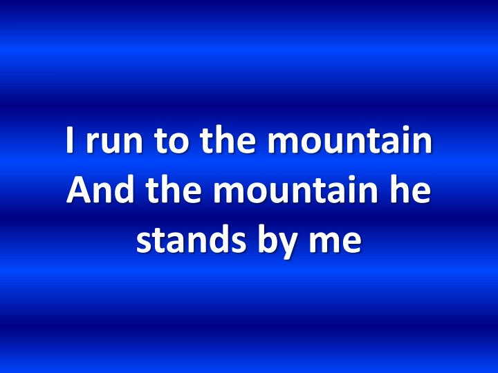 I run to the mountain