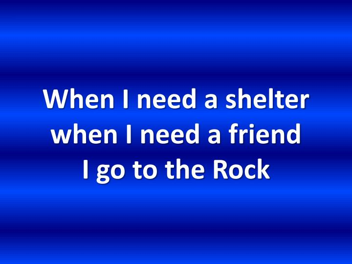 When I need a shelter when I need a friend