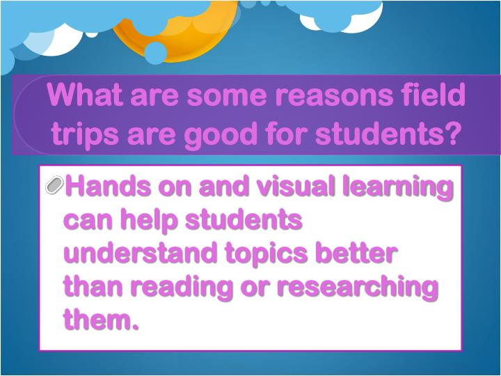 What are some reasons field trips are good for students?