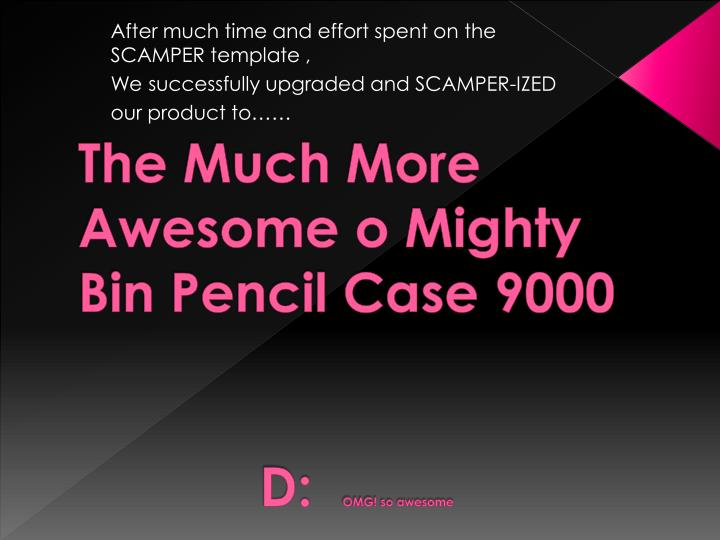 The Much More Awesome o Mighty Bin Pencil Case 9000