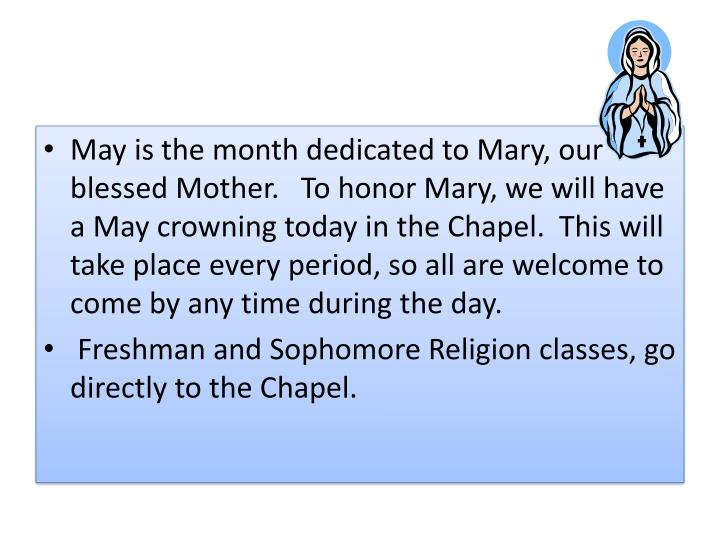 May is the month dedicated to Mary, our blessed Mother.  To honor Mary, we will have a May crowning today in the Chapel. This will take place every period, so all are welcome to come by any time during the day.