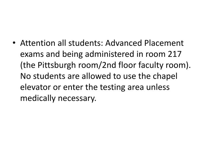 Attention all students: Advanced Placement exams and being administered in room 217 (the Pittsburgh room/2nd floor faculty room). No students are allowed to use the chapel elevator or enter the testing area unless medically necessary.
