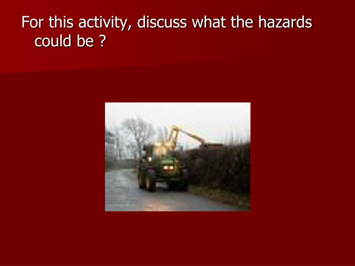 For this activity, discuss what the hazards could be ?