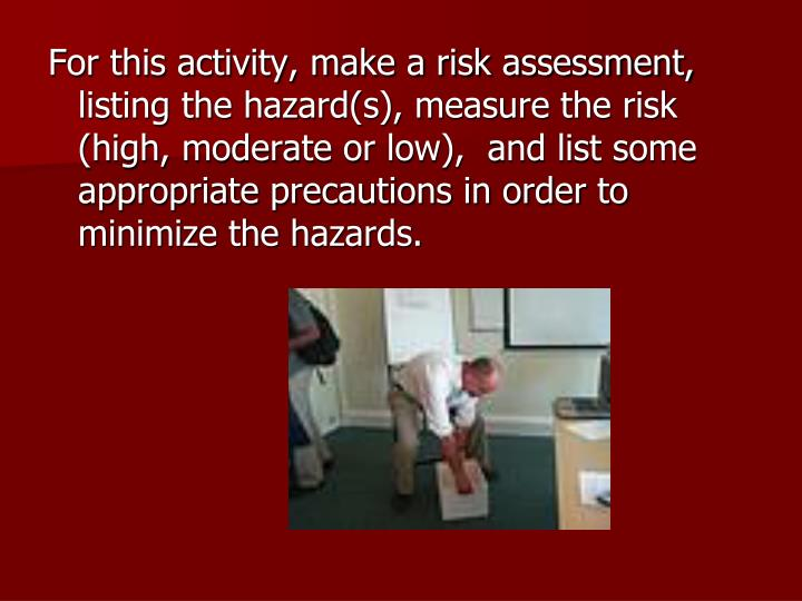 For this activity, make a risk assessment, listing the hazard(s), measure the risk (high, moderate or low),  and list some appropriate precautions in order to minimize the hazards.