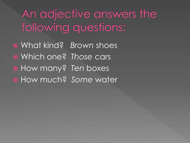 An adjective answers the following questions: