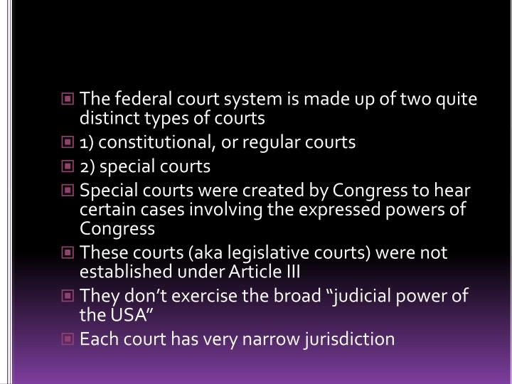 The federal court system is made up of two quite distinct types of courts